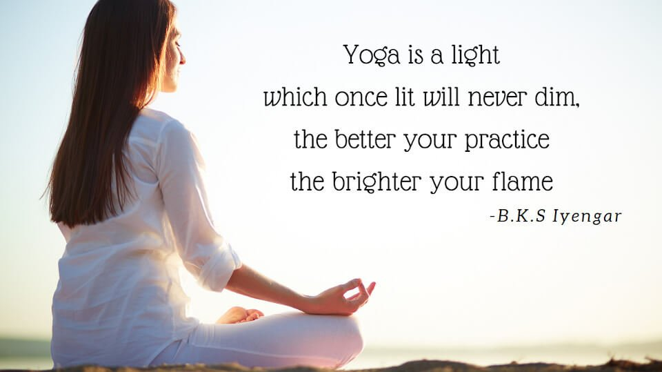 Yoga is a light which once lit will never dim, the better your practice the brighter flame. B.K.S Iyengar
